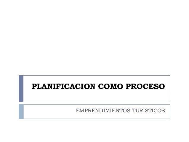 PLANIFICACION COMO PROCESO        EMPRENDIMIENTOS TURISTICOS