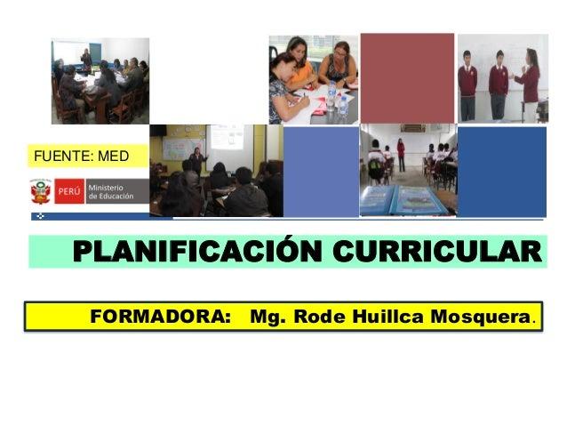 PLANIFICACIÓN CURRICULAR FORMADORA: Mg. Rode Huillca Mosquera. FUENTE: MED