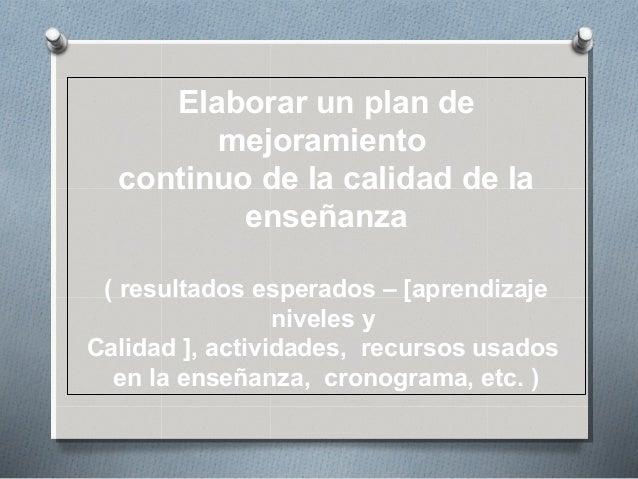 Elaborar un plan de mejoramiento continuo de la calidad de la enseñanza ( resultados esperados – [aprendizaje niveles y Ca...