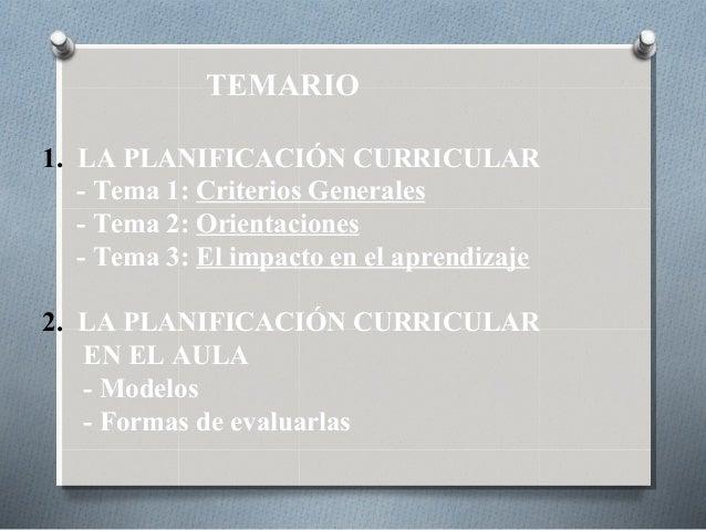 TEMARIO 1. LA PLANIFICACIÓN CURRICULAR - Tema 1: Criterios Generales - Tema 2: Orientaciones - Tema 3: El impacto en el ap...