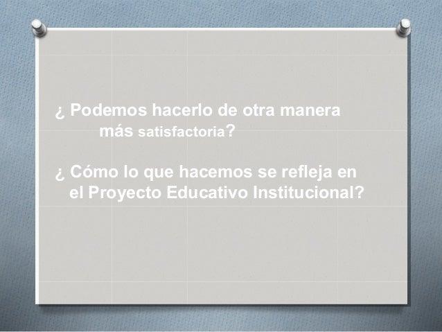 ¿ Podemos hacerlo de otra manera más satisfactoria? ¿ Cómo lo que hacemos se refleja en el Proyecto Educativo Instituciona...