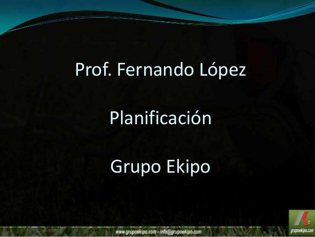 Prof. Fernando López Planificación Grupo Ekipo
