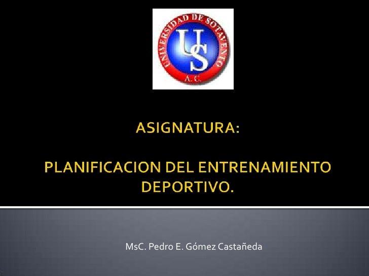 ASIGNATURA: PLANIFICACION DEL ENTRENAMIENTO DEPORTIVO.<br />MsC. Pedro E. Gómez Castañeda<br />