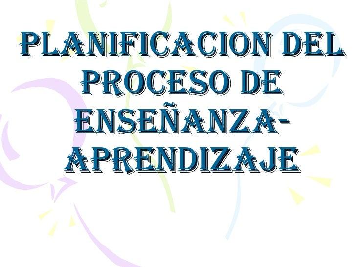 PLANIFICACION DEL PROCESO DE ENSEÑANZA-APRENDIZAJE