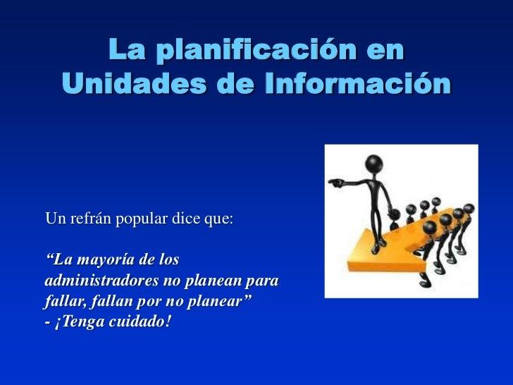 """La planificación en  Unidades de InformaciónUn refrán popular dice que:""""La mayoría de losadministradores no planean parafa..."""