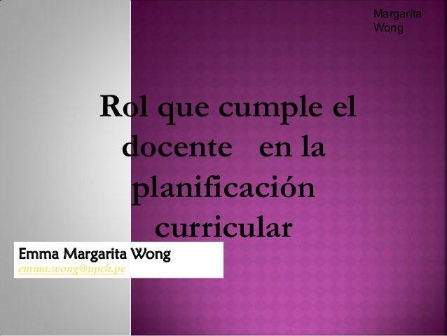 Emma Margarita Wong emma.wong@upch.pe Margarita Wong Rol que cumple el docente en la planificación curricular