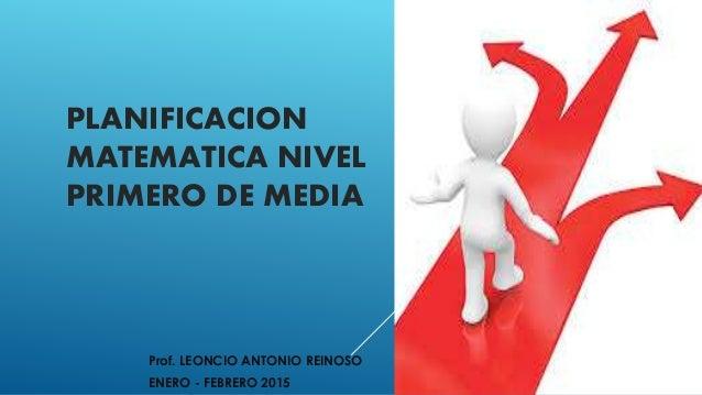 PLANIFICACION MATEMATICA NIVEL PRIMERO DE MEDIA Prof. LEONCIO ANTONIO REINOSO ENERO - FEBRERO 2015