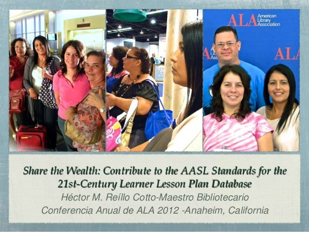 Share the Wealth: Contribute to the AASL Standards for the        21st-Century Learner Lesson Plan Database       Héctor M...