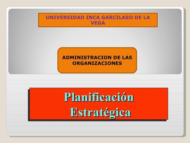 Planificación Estratégica ADMINISTRACION DE LAS ORGANIZACIONES UNIVERSIDAD INCA GARCILASO DE LA VEGA