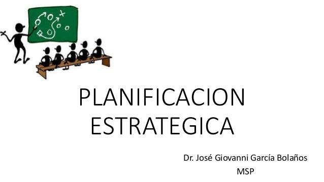 PLANIFICACION ESTRATEGICA Dr. José Giovanni García Bolaños MSP
