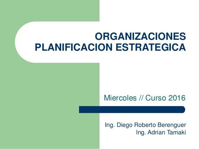 ORGANIZACIONES PLANIFICACION ESTRATEGICA Miercoles // Curso 2016 Ing. Diego Roberto Berenguer Ing. Adrian Tamaki