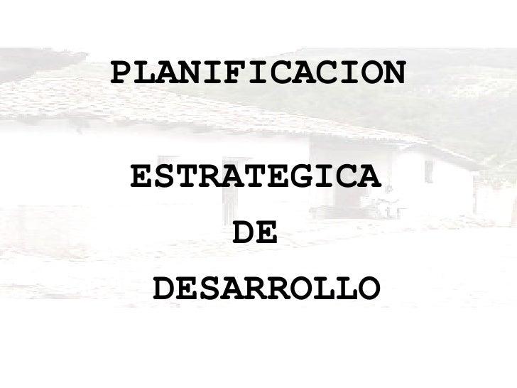 PLANIFICACION ESTRATEGICA  DE  DESARROLLO