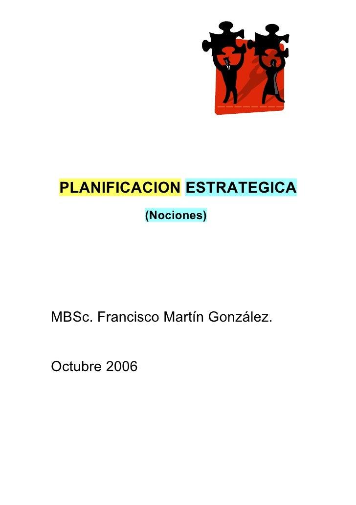 PLANIFICACION ESTRATEGICA               (Nociones)MBSc. Francisco Martín González.Octubre 2006