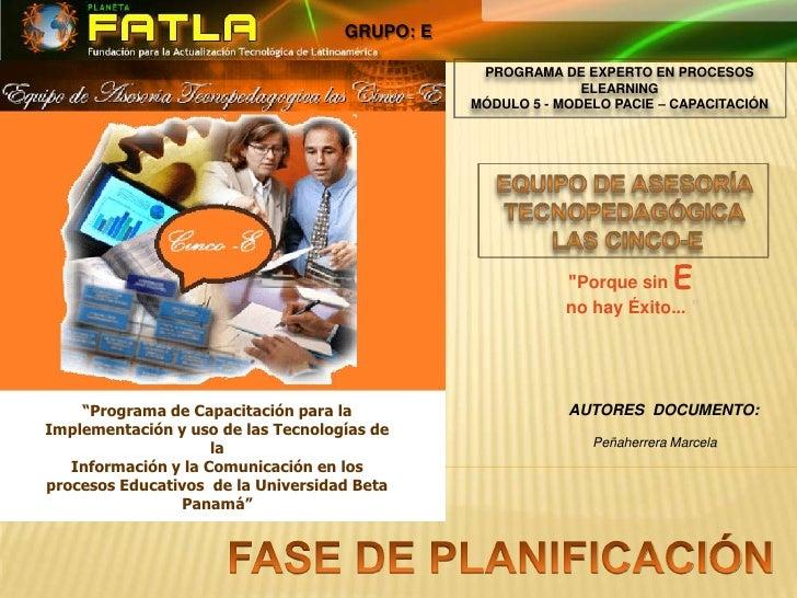 GRUPO: E<br />PROGRAMA DE EXPERTO EN PROCESOS ELEARNINGMÓDULO 5 - MODELO PACIE – CAPACITACIÓN<br />EQUIPO DE ASESORÍA TECN...