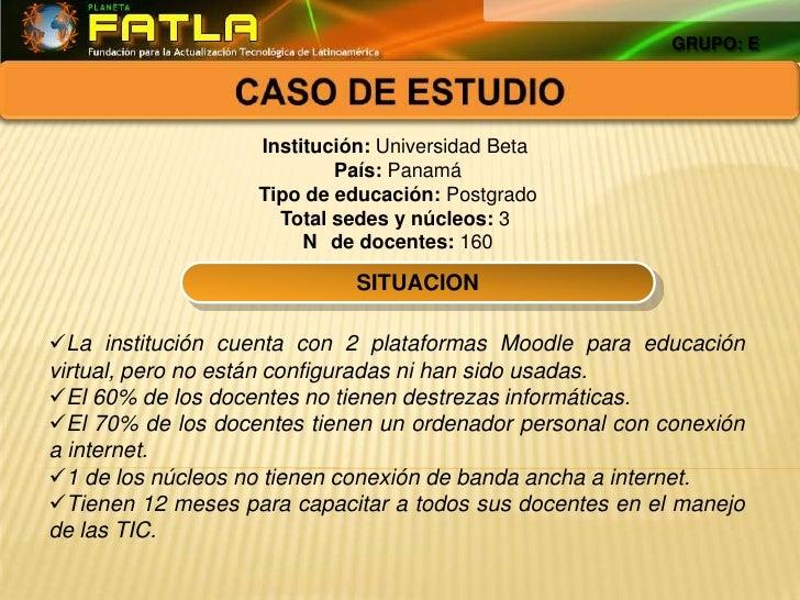 GRUPO: E<br />CASO DE ESTUDIO<br />Institución:UniversidadBeta<br />País: Panamá<br />Tipo de educación:Postgrado<br /...