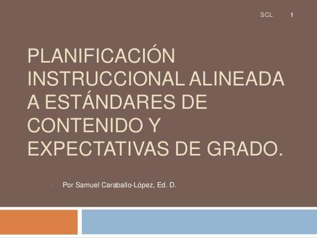 SCL   1PLANIFICACIÓNINSTRUCCIONAL ALINEADAA ESTÁNDARES DECONTENIDO YEXPECTATIVAS DE GRADO.  •   Por Samuel Caraballo-López...