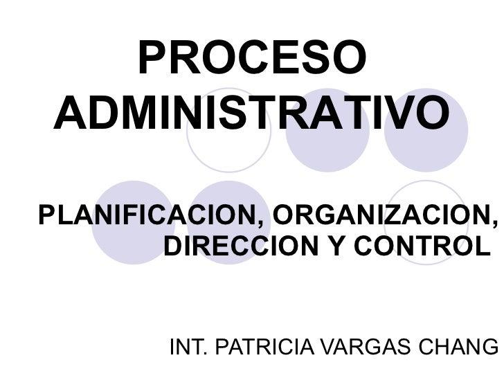 PLANIFICACION, ORGANIZACION, DIRECCION Y CONTROL   INT. PATRICIA VARGAS CHANG PROCESO ADMINISTRATIVO