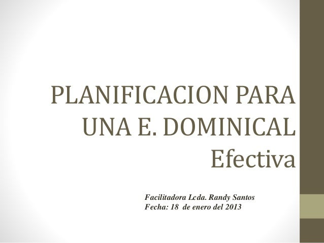 PLANIFICACION PARA UNA E. DOMINICAL Efectiva Facilitadora Lcda. Randy Santos Fecha: 18 de enero del 2013