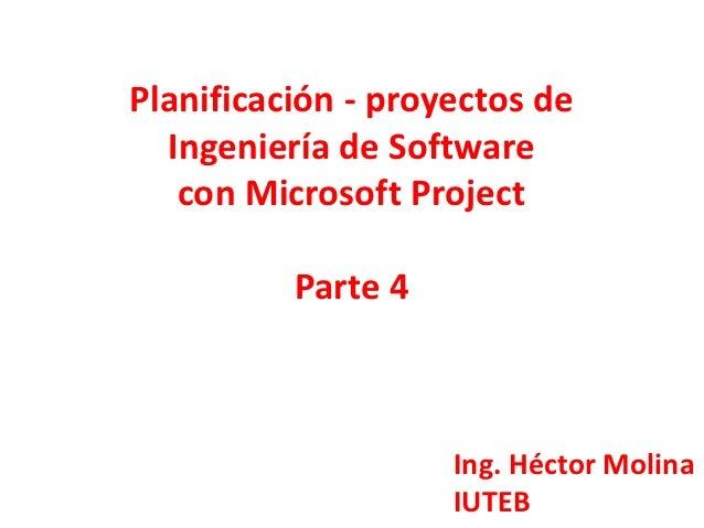 Planificación - proyectos de  Ingeniería de Software   con Microsoft Project          Parte 4                    Ing. Héct...