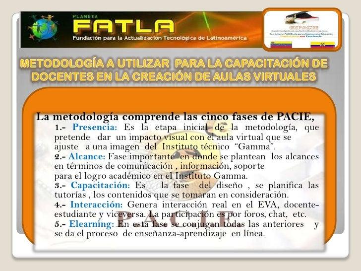 La metodología comprende las cinco fases de PACIE,   1.- Presencia: Es la etapa inicial de la metodología, que   pretende ...