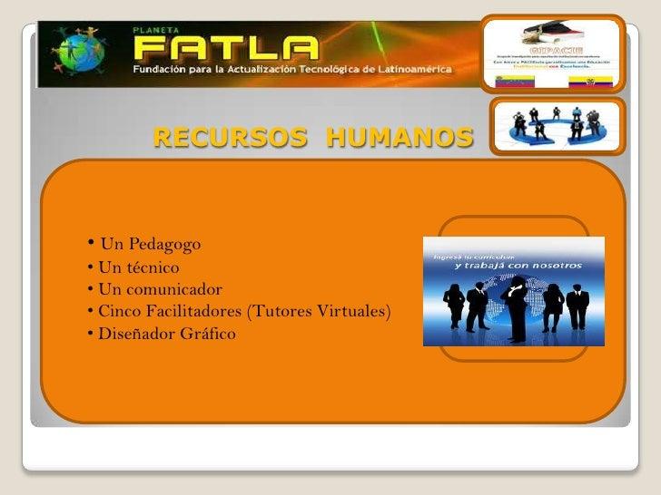 RECURSOS HUMANOS• Un Pedagogo• Un técnico• Un comunicador• Cinco Facilitadores (Tutores Virtuales)• Diseñador Gráfico