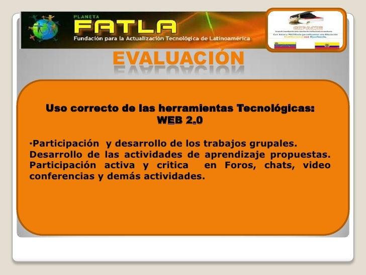 EVALUACIÓN   Uso correcto de las herramientas Tecnológicas:                       WEB 2.0•Participación y desarrollo de lo...