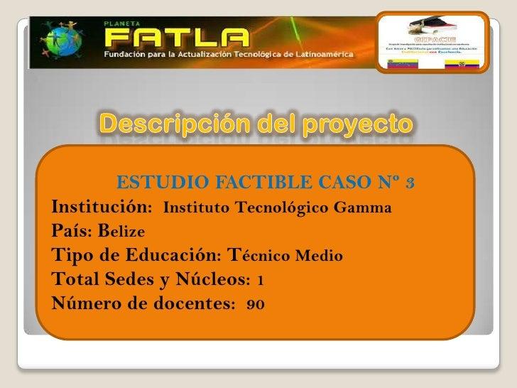         ESTUDIO FACTIBLE CASO Nº 3Institución: Instituto Tecnológico GammaPaís: BelizeTipo de Educación: Técnico MedioTot...