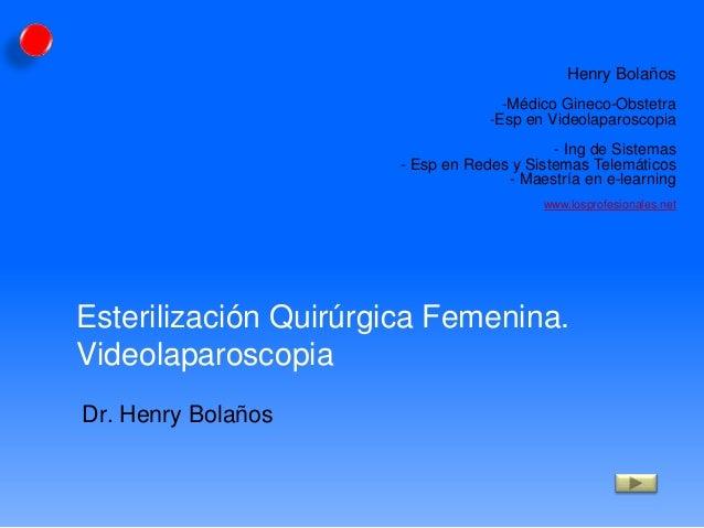 Esterilización Quirúrgica Femenina. Videolaparoscopia Dr. Henry Bolaños Henry Bolaños -Médico Gineco-Obstetra -Esp en Vide...