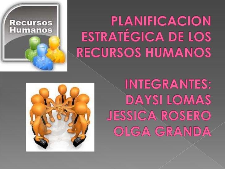 PLANIFICACION ESTRATÉGICA DE LOS RECURSOS HUMANOSINTEGRANTES:DAYSI LOMASJESSICA ROSEROOLGA GRANDA<br />
