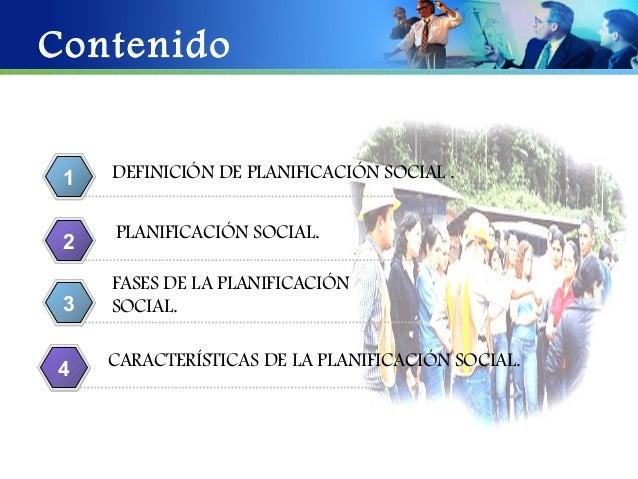 Contenido 1   DEFINICIÓN DE PLANIFICACIÓN SOCIAL .     PLANIFICACIÓN SOCIAL. 2     FASES DE LA PLANIFICACIÓN 3   SOCIAL.  ...