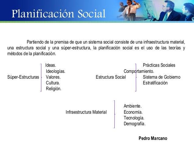 Planificación Social          Partiendo de la premisa de que un sistema social consiste de una infraestructura material,un...