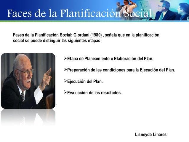 Faces de la Planificación Social Fases de la Planificación Social: Giordani (1980) , señala que en la planificación social...
