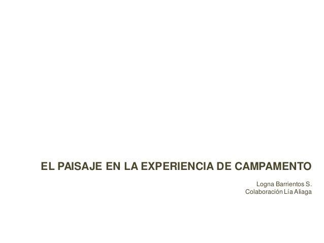 EL PAISAJE EN LA EXPERIENCIA DE CAMPAMENTO Logna Barrientos S. Colaboración Lía Aliaga