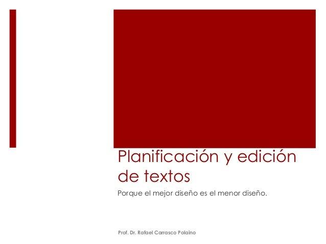 Planificación y edición  de textos  Porque el mejor diseño es el menor diseño.  Prof. Dr. Rafael Carrasco Polaino