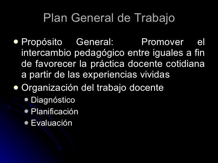 Plan General de Trabajo  Propósito General:           Promover el   intercambio pedagógico entre iguales a fin   de favor...