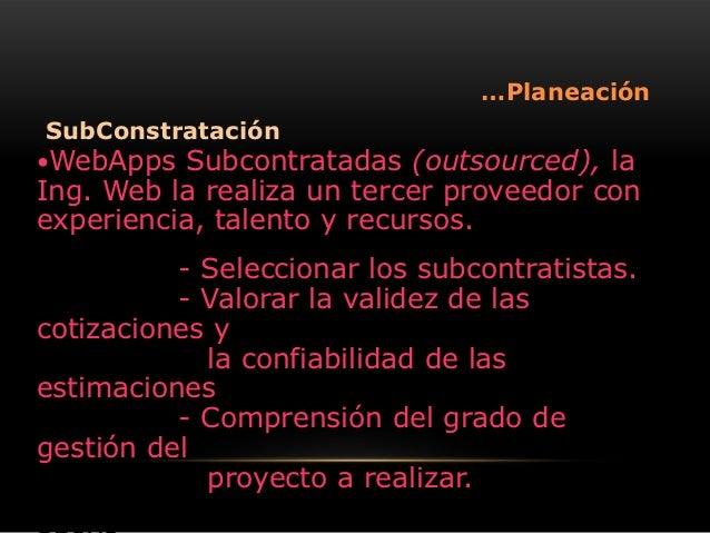 …PlaneaciónSubConstrataciónWebApps  Subcontratadas (outsourced), laIng. Web la realiza un tercer proveedor conexperiencia...