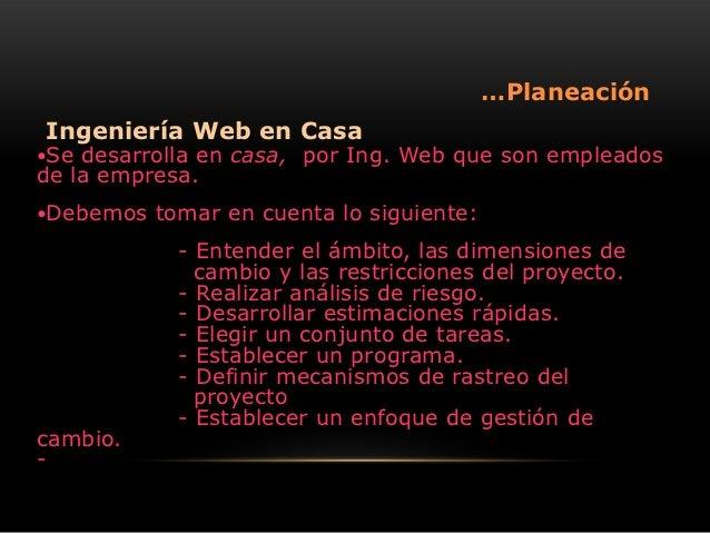 …PlaneaciónIngeniería Web en CasaSe desarrolla en casa, por Ing. Web que son empleadosde la empresa.Debemos   tomar en c...
