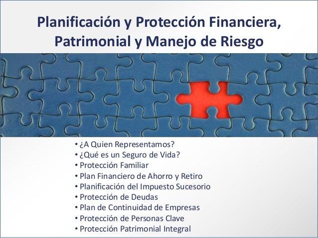 Planificación y Protección Financiera, Patrimonial y Manejo de Riesgo  • ¿A Quien Representamos? • ¿Qué es un Seguro de Vi...