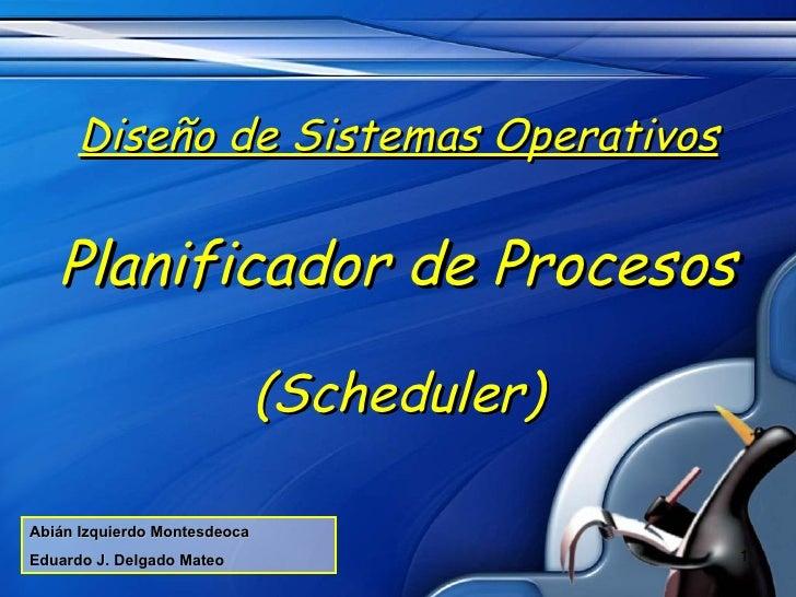 <ul><li>Diseño de Sistemas Operativos </li></ul><ul><li>Planificador de Procesos </li></ul><ul><li>(Scheduler) </li></ul>A...