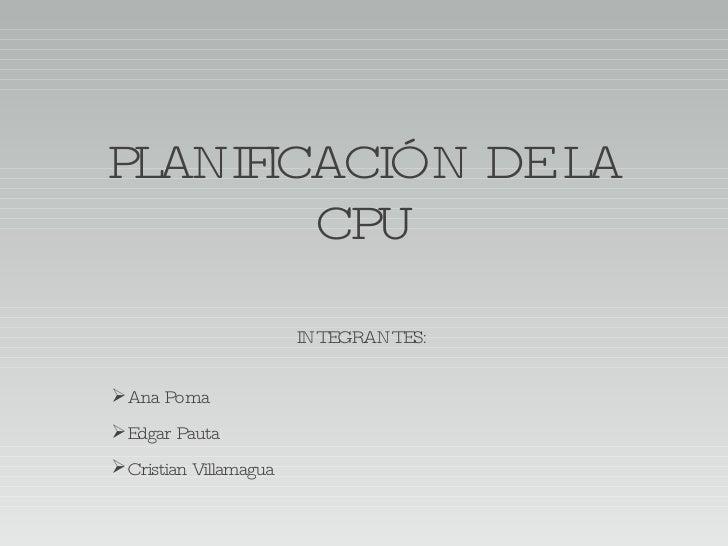 PLANIFICACIÓN DE LA CPU <ul><li>INTEGRANTES: </li></ul><ul><li>Ana Poma </li></ul><ul><li>Edgar Pauta </li></ul><ul><li>Cr...