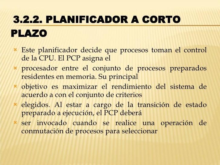 3.2.2. PLANIFICADOR A CORTO PLAZO  <ul><li>Este planificador decide que procesos toman el control de la CPU. El PCP asig...