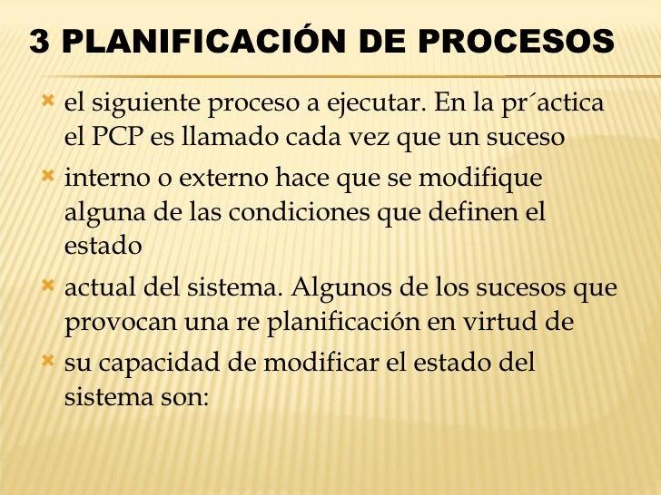 3   PLANIFICACIÓN DE PROCESOS  <ul><li>el siguiente proceso a ejecutar. En la pr´actica el PCP es llamado cada vez que un ...