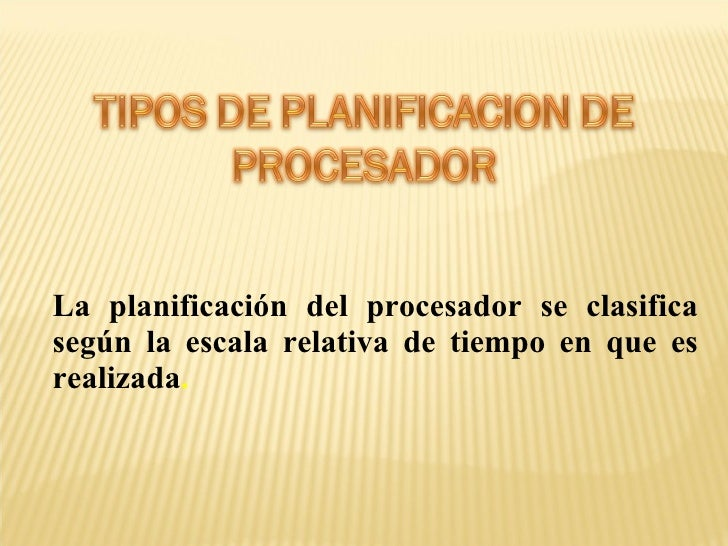 La planificación del procesador se clasifica según la escala relativa de tiempo en que es realizada .