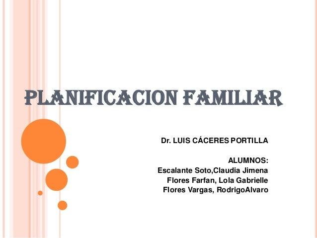PLANIFICACION FAMILIAR Dr. LUIS CÁCERES PORTILLA ALUMNOS: Escalante Soto,Claudia Jimena Flores Farfan, Lola Gabrielle Flor...