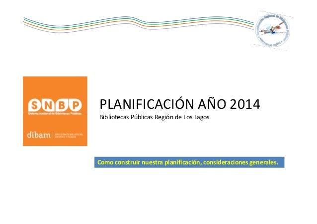 PLANIFICACIÓN AÑO 2014 Bibliotecas Públicas Región de Los Lagos  Como construir nuestra planificación, consideraciones gen...