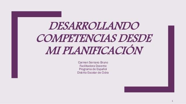 DESARROLLANDO COMPETENCIAS DESDE MI PLANIFICACIÓN Carmen Serrano Bruno Facilitadora Docente Programa de Español Distrito E...