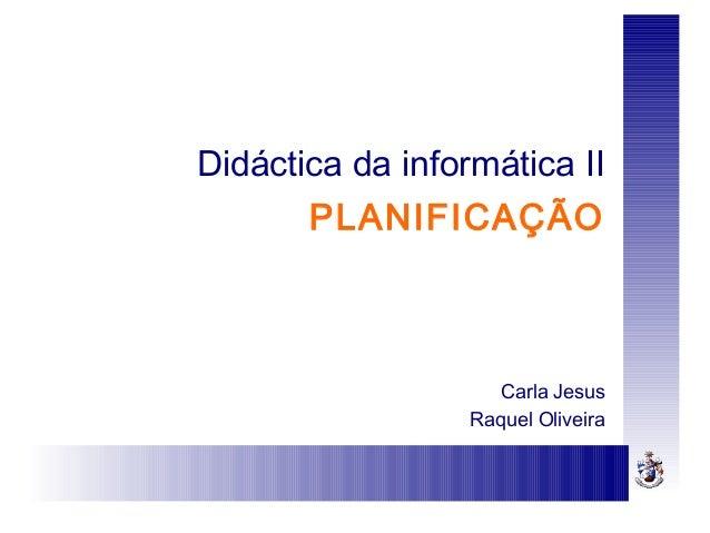 Didáctica da informática IIPLANIFICAÇÃOCarla JesusRaquel Oliveira