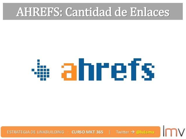 AHREFS: Cantidad de Enlaces ESTRATEGIA DE LINKBUILDING · CURSO MKT 365 | Twitter  @lu1sma