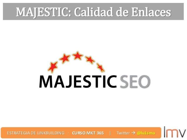 MAJESTIC: Calidad de Enlaces ESTRATEGIA DE LINKBUILDING · CURSO MKT 365 | Twitter  @lu1sma