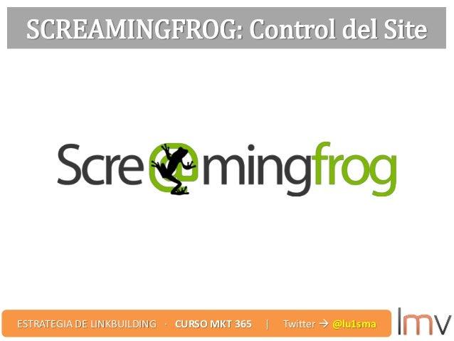 SCREAMINGFROG: Control del Site ESTRATEGIA DE LINKBUILDING · CURSO MKT 365 | Twitter  @lu1sma